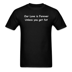 Our love is forever unless you get fat mens tee - Men's T-Shirt