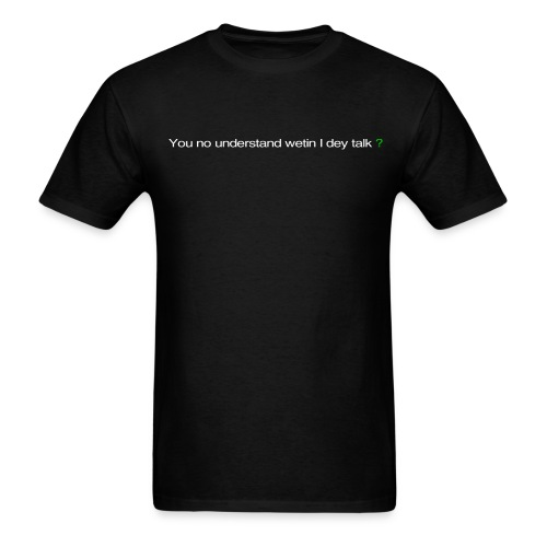You no understand wetin I dey talk?  - Men's T-Shirt