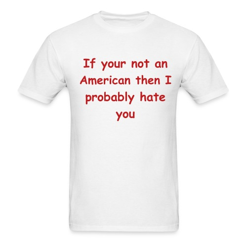 If your not an America then I probably hate you - Men's T-Shirt
