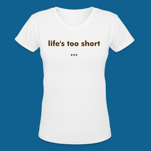 life's too short v neck tee - Women's V-Neck T-Shirt
