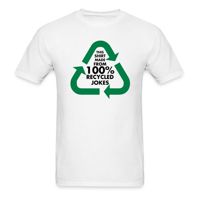 This shirt is made frorm 100% recycled jokes.