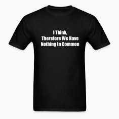 Black I Think Therefore We Have Nothing In Common T-Shirts