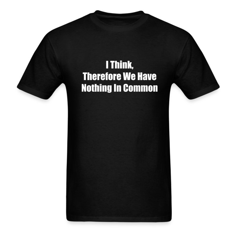 I Think Therefore We Have Nothing In Common T-Shirt ...