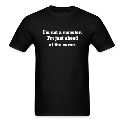 I'm not a monster. I'm just ahead of the curve. T-Shirt - Men's T-Shirt