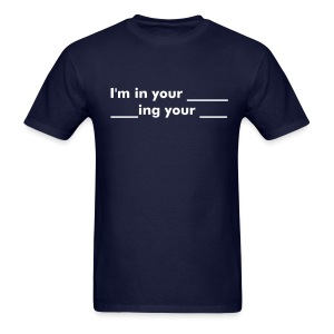 I'm in your blank, blanking your blank. - Men's T-Shirt