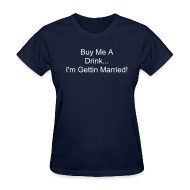 T-Shirts ~ Women's T-Shirt ~ Buy Me A Drink: I'm Gettin Married