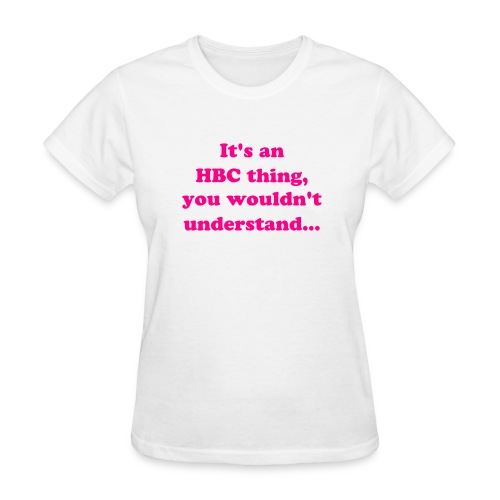 It's an HBC thing, you wouldn't understand... - Women's T-Shirt