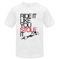 T-Shirts ~ Men's T-Shirt by American Apparel ~ Ride It Like You Stole It