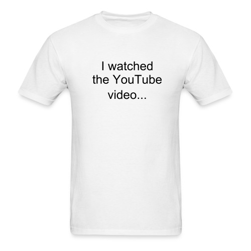 I watched the YouTube video... - Men's T-Shirt
