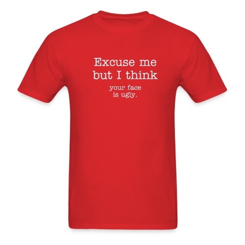 Excuse me but I think your face is ugly. - Men's T-Shirt
