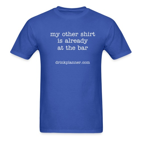 my other shirt is already at the bar - Men's T-Shirt