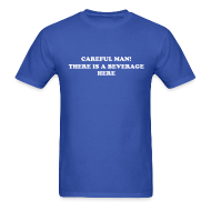 T-Shirts ~ Men's T-Shirt ~ CAREFUL MAN, THERE'S A BEVERAGE HERE! T-SHIRT
