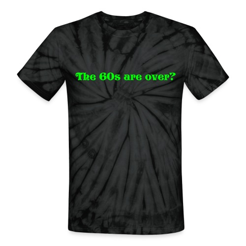 The 60s are over? - Unisex Tie Dye T-Shirt