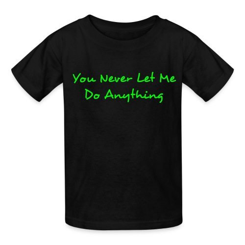 You Never Let Me Do Anything Kids T Shirt - Kids' T-Shirt