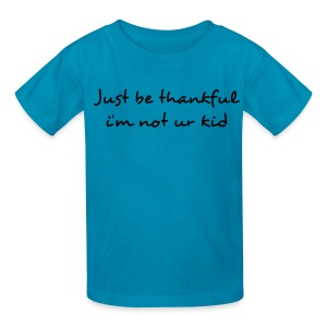 Just Be Thankful Im Not Your Kid Kids T Shirt - Kids' T-Shirt