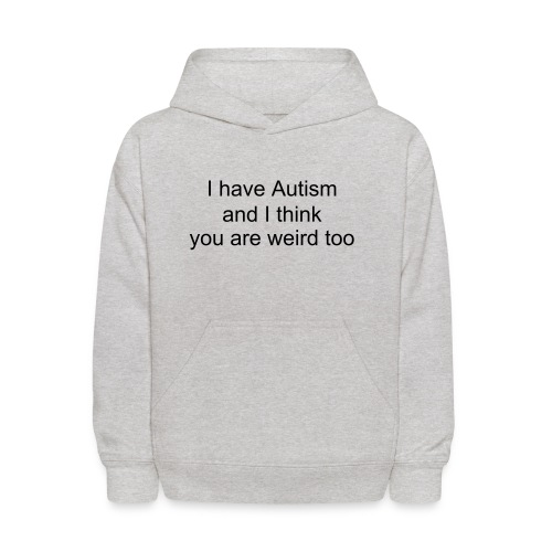 Kids' Hoodie Ihave autism and you are weird too - Kids' Hoodie