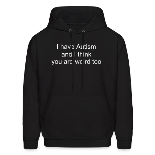 Men's hoodie I have Autism and I think you are weird too - Men's Hoodie