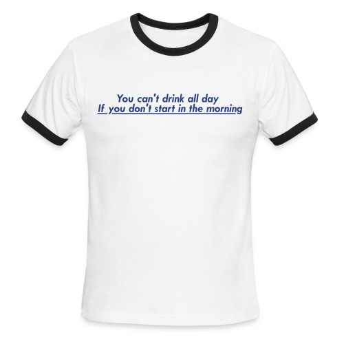 You can't drink all day if you don't start in the morning. - Men's Ringer T-Shirt