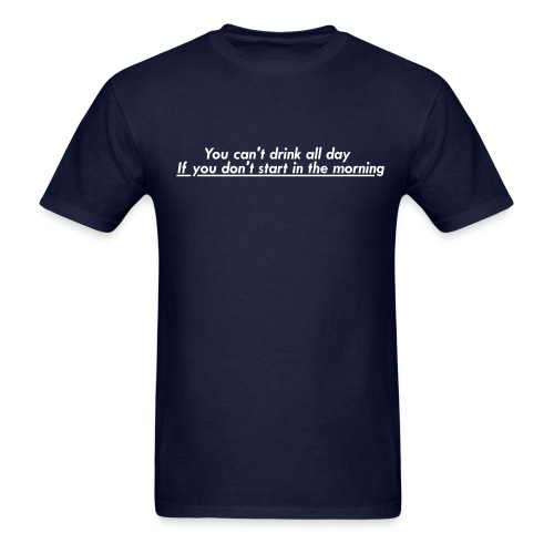 You can't drink all day if you don't start in the morning. - Men's T-Shirt