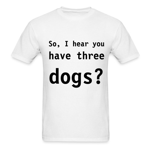 So, I hear you have three dogs? - Men's T-Shirt