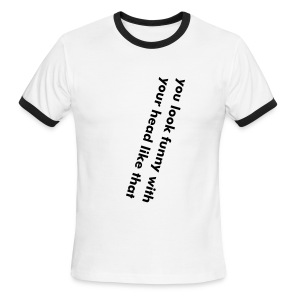 You look funny with your head like that - Men's Ringer T-Shirt
