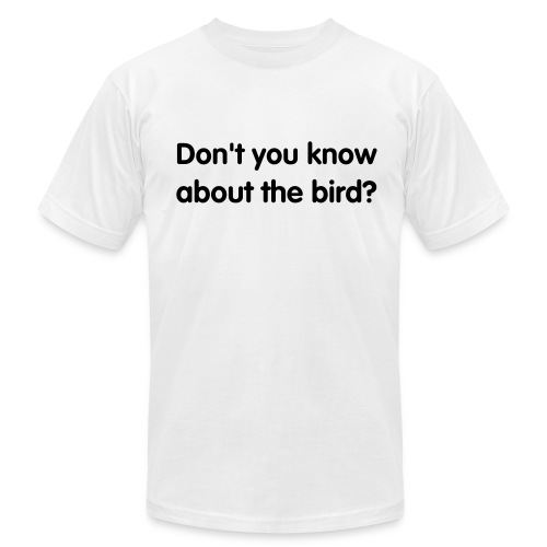 Don't you know about the bird? - Men's Fine Jersey T-Shirt