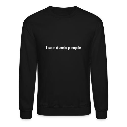 I see dumb people - Crewneck Sweatshirt