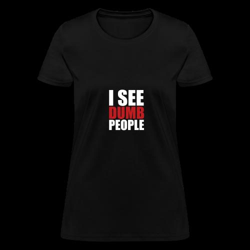 I see dumb people - Women's T-Shirt