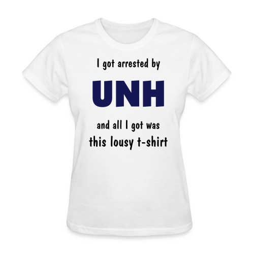 I got arrested by UNH and all I got was this lousy t-shirt - Women's T-Shirt