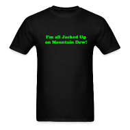 T-Shirts ~ Men's T-Shirt ~ I AM ALL JACKED UP ON MOUNTAIN DEW T-Shirt