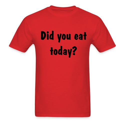 did you eat today - Men's T-Shirt