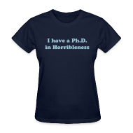 T-Shirts ~ Women's T-Shirt ~ I have a Ph.D in Horribleness T-Shirt