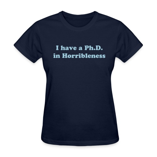 I have a Ph.D in Horribleness T-Shirt - Women's T-Shirt