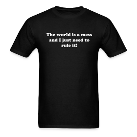 The World is a Mess and I Just Need to Rule It T-Shirt ~