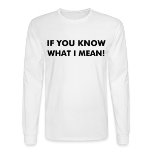 IF YOU KNOW WHAT I MEAN! - Men's Long Sleeve T-Shirt