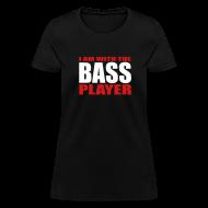 Women's T-Shirts ~ Women's T-Shirt ~ I Am With The Bass Player