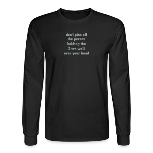 don't piss off the person holding the 2 ton wall over your head - Men's Long Sleeve T-Shirt