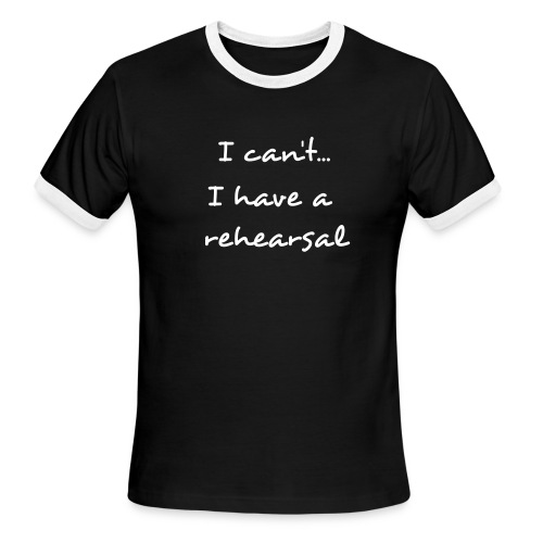 Men's Ringer T-Shirt - I can't...Ihave a rehearsal