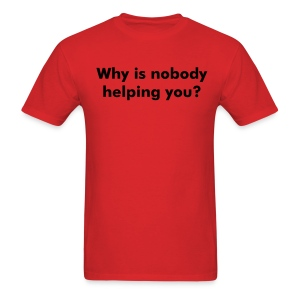 Why is nobody helping you? - Men's T-Shirt