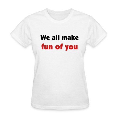 Sororities make fun of you - Women's T-Shirt