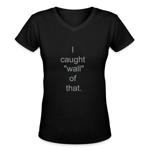 I caught wall of that.... - Women's V-Neck T-Shirt