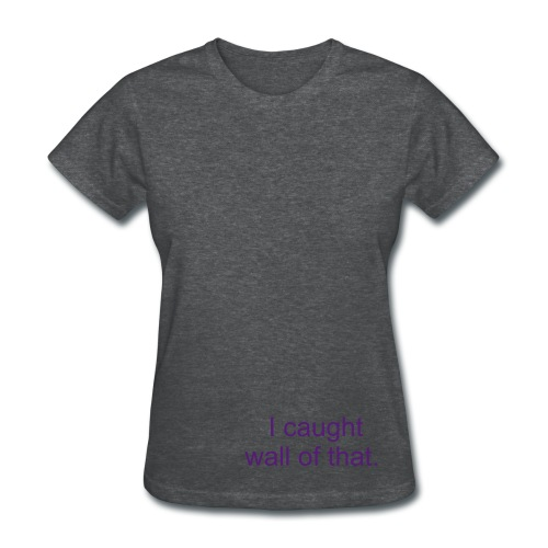 I caught wall of that.... - Women's T-Shirt
