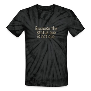 Because the status quo is not the quo. - Unisex Tie Dye T-Shirt