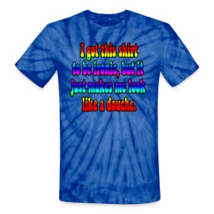 I Got This Shirt To Be Ironic, But It Just Makes Me Look Like A Douche. - Unisex Tie Dye T-Shirt