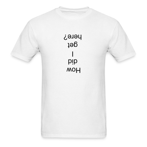 how did i get here - Men's T-Shirt