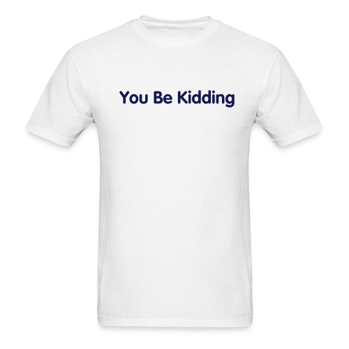 You be kidding - Men's T-Shirt