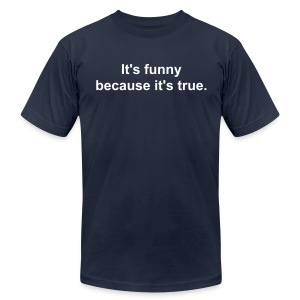 It's funny because it's true. - Men's Fine Jersey T-Shirt