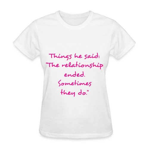 The relationship ended. - Women's T-Shirt