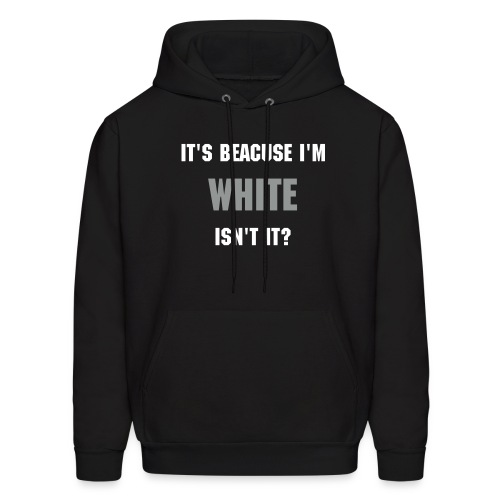 Its because Im white isnt it?!? - Men's Hoodie