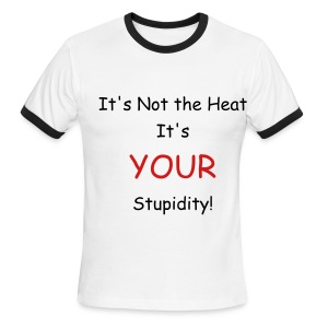 Not the Heat, Your Stupidity - Men's Ringer T-Shirt